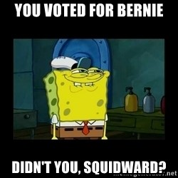 didnt you squidward - You voted for Bernie Didn't you, Squidward?