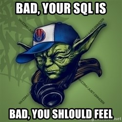 Street Yoda - Bad, your sql is Bad, you shlould feel