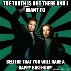 "Typical fans ""The X-files"" - The truth is out there and I want to believe that you will have a happy birthday!"