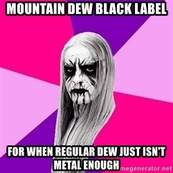 Black Metal Fashionista - Mountain Dew Black Label For when regular dew just isn't metal enough