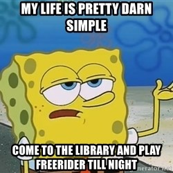 I'll have you know Spongebob - my life is pretty darn simple come to the library and play freerider till night