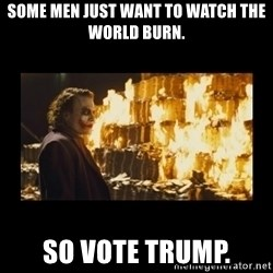 Joker's Message - Some men just want to watch the world burn. So Vote Trump.