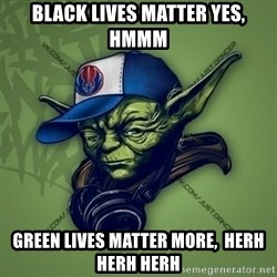 Street Yoda - black lives matter yes, hmmm green lives matter more,  Herh herh herh