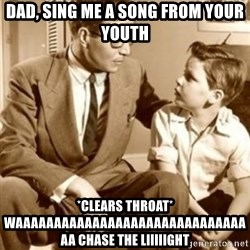 father son  - Dad, sing me a song from your youth *clears throat* WAAAAAAAAAAAAAAAAAAAAAAAAAAAAAAAA chase the liiiiight