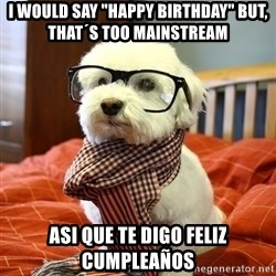 "hipster dog - i would say ""happy birthday"" but, that´s too mainstream asi que te digo feliz cumpleaños"