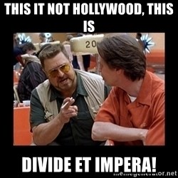 walter sobchak - THIS IT NOT HOLLYWOOD, THIS IS DIVIDE ET IMPERA!