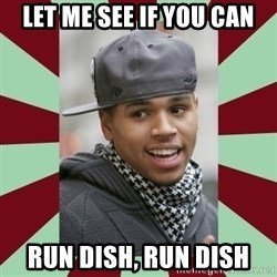 chris brown - Let me see if you can Run dish, run dish