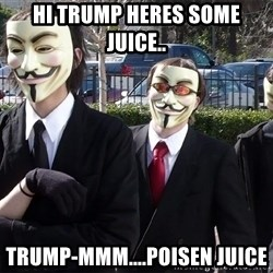 AnonymousA - Hi Trump heres some juice.. Trump-MMM....Poisen juice