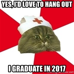 Nursing Student Cat - Yes, I'd love to hang out I graduate in 2017