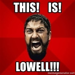 THIS IS SPARTAAA!!11!1 - This!    Is! lowell!!!