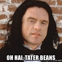 Disgusted Tommy Wiseau -  Oh hai, tater beans