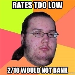 Gordo Nerd - rates too low 2/10 Would not bank