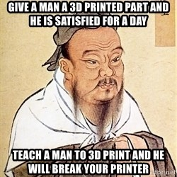 Confucious - give a man a 3d printed part and he is satisfied for a day teach a man to 3d print and he will break your printer
