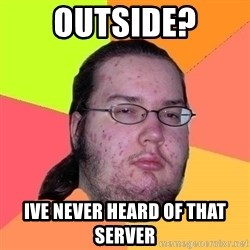 Gordo Nerd - Outside? ive never heard of that server