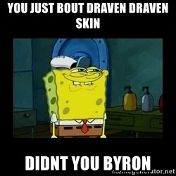 didnt you squidward - You just bout draven draven skin didnt you byron