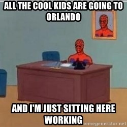 Spidermandesk - All the cool kids are going to orlando and I'm just sitting here working