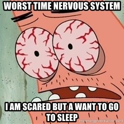 Stoned Patrick - Worst time Nervous System I am scared but a want to go to sleep