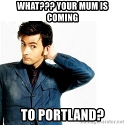Doctor Who - What??? Your mum is coming  to Portland?
