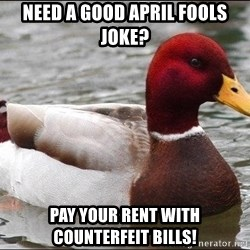 Malicious advice mallard - Need a good April Fools joke? Pay your rent with counterfeit bills!