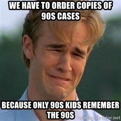 90s Problems - WE HAVE TO ORDER COPIES OF 90S CASES BECAUSE ONLY 90S KIDS REMEMBER THE 90S