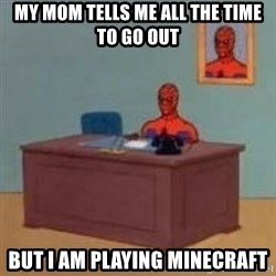 and im just sitting here masterbating - my mom tells me all the time to go out but i am playing minecraft