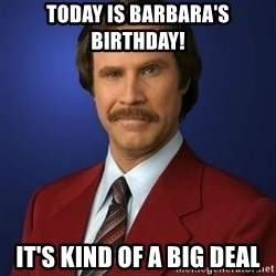 Anchorman Birthday - Today is Barbara's Birthday! It's Kind of a big deal