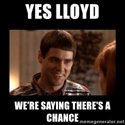 Lloyd-So you're saying there's a chance! - Yes LLoyd We're saying THere's a Chance