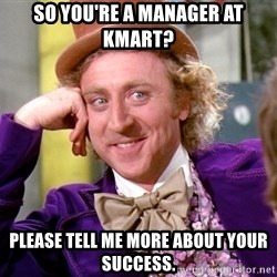 Willy Wonka - So you're a manager at Kmart? please tell me more about your success.