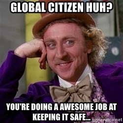 Willy Wonka - Global Citizen huh? You're doing a awesome job at keeping it safe...