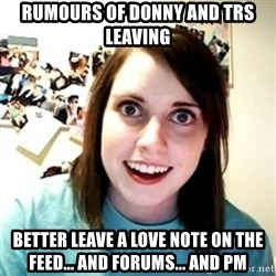Psycho Ex Girlfriend - Rumours of donny and trs leaving better leave a love note on the feed... and forums... and pm