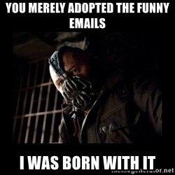 Bane Meme - You merely adopted the funny emails I was born with it