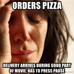 First World Problems - ORDERS PIZZA DELIVERY ARRIVES DURING GOOD PART OF MOVIE, HAS TO PRESS PAUSE