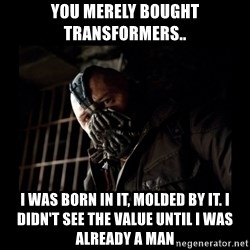 Bane Meme - you merely bought transformers.. I was born in it, molded by it. I didn't see the value until I was already a man