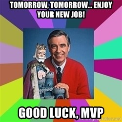 mr rogers  - tomorrow, tomorrow... Enjoy your new job! Good luck, MVP