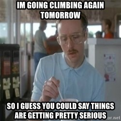 Pretty serious - IM going climbing again tomorrow so I guess you could say things are getting pretty serious