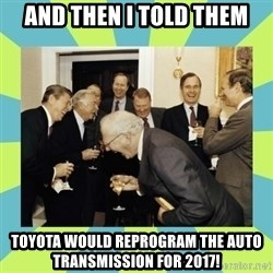 reagan white house laughing - And then i told them Toyota would reprogram the auto transmission for 2017!