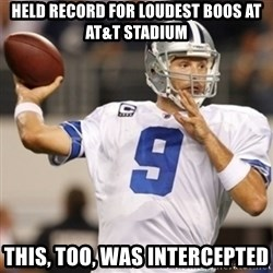 Tonyromo - Held record for loudest boos at at&T stadium This, too, was intercepted