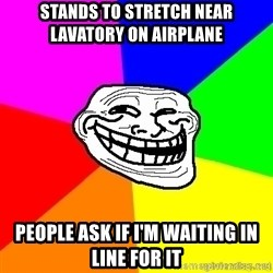 troll face1 - Stands to stretch near lavatory on airplane People ask if i'm waiting in line for it