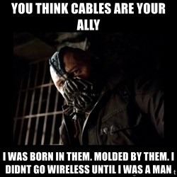 Bane Meme - you think cables are your ally i was born in them. molded by them. i didnt go wireless until i was a man