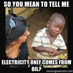 African little boy - so you mean to tell me electricity only comes from oil?