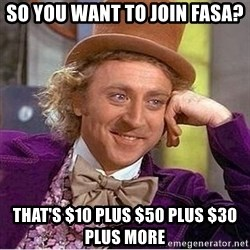 Oh so you're - SO YOU WANT TO JOIN FASA? THAT'S $10 PLUS $50 PLUS $30 PLUS MORE