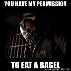 Bane Meme - you have my permission to eat a bagel