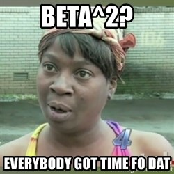 Everybody got time for that - Beta^2? Everybody got time fo dat