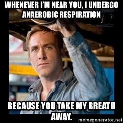 Confused Ryan Gosling - Whenever I'm near you, I undergo anaerobic respiration because you take my breath away.