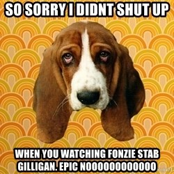 SAD DOG - So sorry i didnt shut up When you watching Fonzie stab Gilligan. Epic noooooooooooo