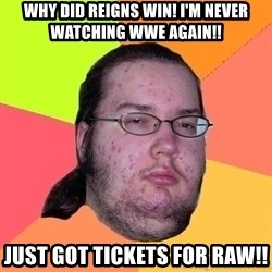 Gordo Nerd - WHY DID REIGNS WIN! i'M NEVER WATCHING WWE AGAIN!! JUST GOT TICKETS FOR RAW!!