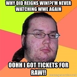 Gordo Nerd - WHY DID REIGNS WIN!?I'M NEVER WATCHING WWE AGAIN OOHH I GOT TICKETS FOR RAW!!
