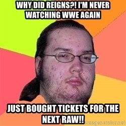 Gordo Nerd - why did reigns?! i'm never watching wwe again  just bought tickets for the next raw!!