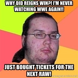 Gordo Nerd - why did reigns win?! i'm never watching wwe again!! just bought tickets for the next raw!