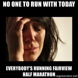 todays problem crying woman - No one to run with today Everybody's running Fairview Half Marathon